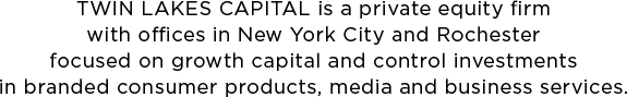 TWIN LAKES CAPITAL is a private equity firm with offices in New York City and Rochester focused on growth capital and control investments in branded consumer products, media and business services.